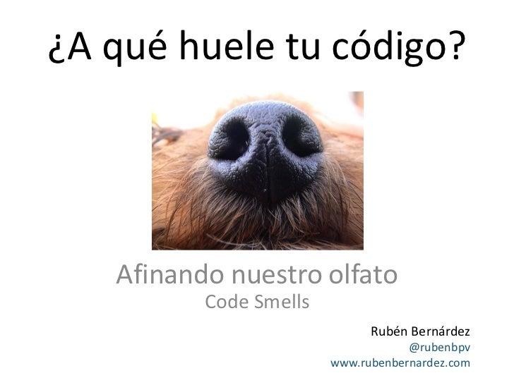 ¿A qué huele tu código?   Afinando nuestro olfato          Code Smells                              Rubén Bernárdez       ...
