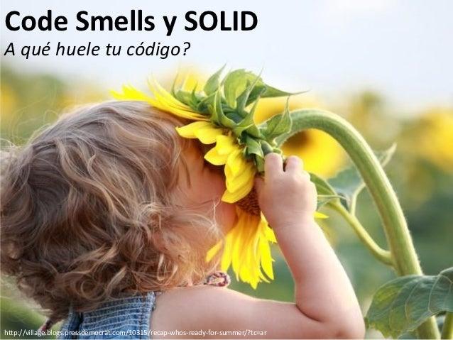 Code Smells y SOLIDA qué huele tu código?http://village.blogs.pressdemocrat.com/10315/recap-whos-ready-for-summer/?tc=ar