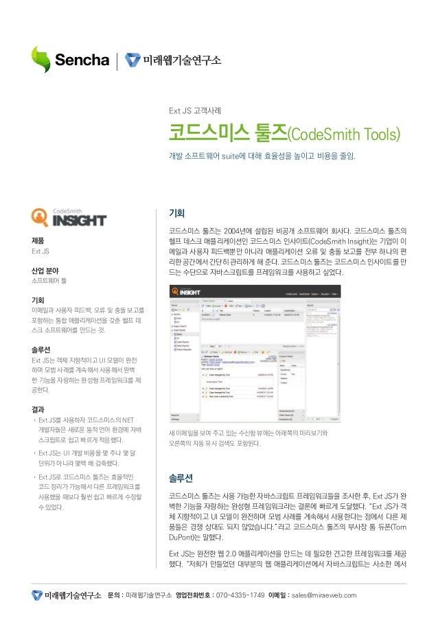 문의 : 미래웹기술연구소 영업전화번호 : 070-4335-1749 이메일 : sales@miraeweb.com 개발 소프트웨어 suite에 대해 효율성을 높이고 비용을 줄임. Ext JS 고객사례 코드스미스 툴즈(Cod...