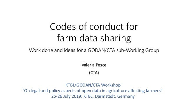 Codes of conduct for farm data sharing Work done and ideas for a GODAN/CTA sub-Working Group Valeria Pesce (CTA) KTBL/GODA...