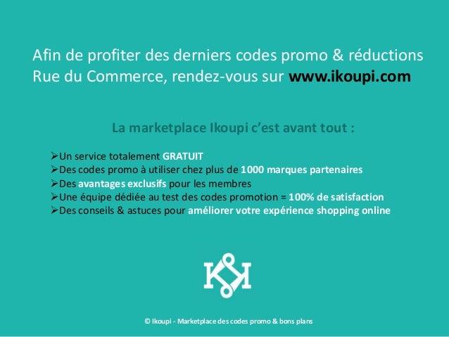 © Ikoupi - Marketplace des codes promo & bons plans Afin de profiter des derniers codes promo & réductions Rue du Commerce...