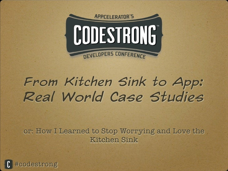 From Kitchen Sink to App:  Real World Case Studies  or: How I Learned to Stop Worrying and Love the                   Kitc...