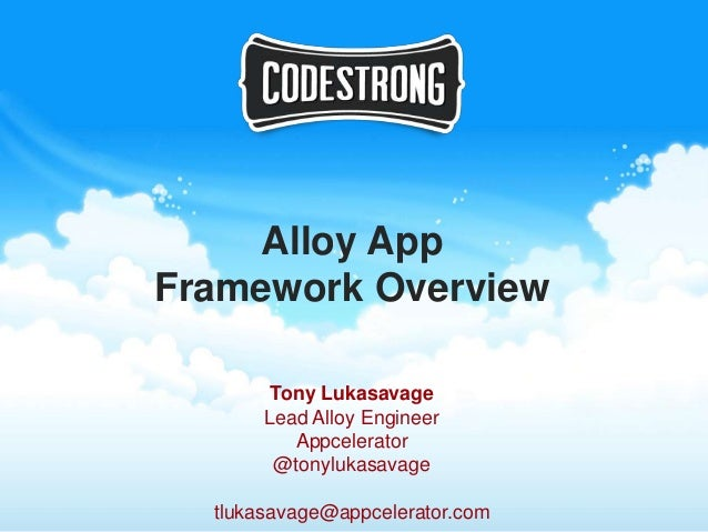 Alloy AppFramework Overview        Tony Lukasavage       Lead Alloy Engineer          Appcelerator        @tonylukasavage ...