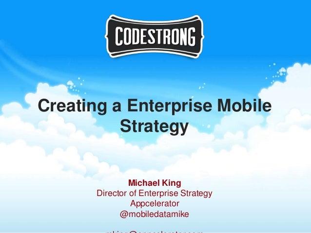 Creating a Enterprise Mobile          Strategy                Michael King       Director of Enterprise Strategy          ...