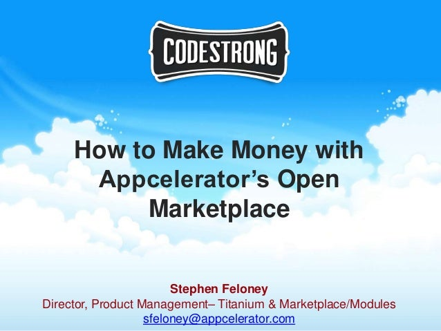 How to Make Money with      Appcelerator's Open           Marketplace                        Stephen FeloneyDirector, Prod...
