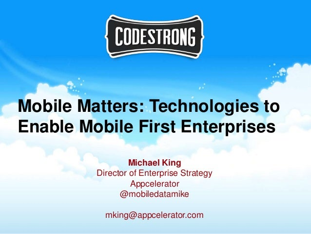 Mobile Matters: Technologies toEnable Mobile First Enterprises                  Michael King         Director of Enterpris...