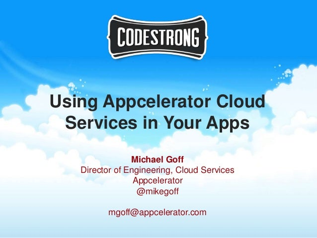 Using Appcelerator Cloud Services in Your Apps                Michael Goff   Director of Engineering, Cloud Services      ...