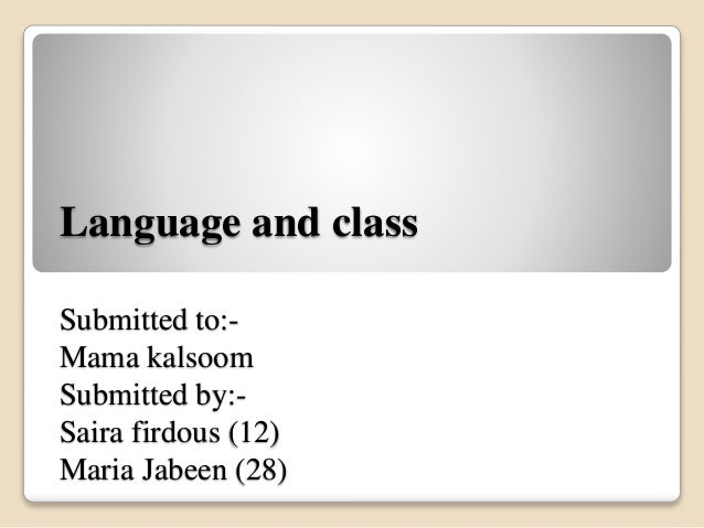 Language and class  Submitted to:-  Mama kalsoom  Submitted by:-  Saira firdous (12)  Maria Jabeen (28)