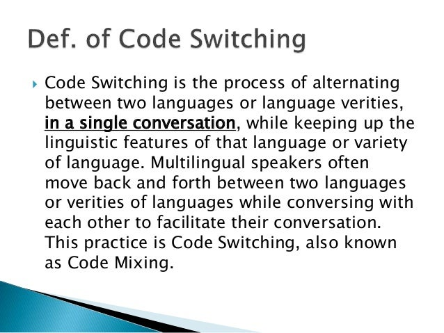 Code Switching is the process of alternating between two languages or language verities, in a single conversation, while...