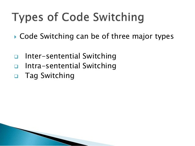  Code Switching can be of three major types  Inter-sentential Switching  Intra-sentential Switching  Tag Switching