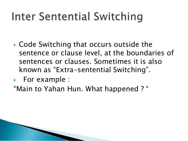  Code Switching that occurs outside the sentence or clause level, at the boundaries of sentences or clauses. Sometimes it...