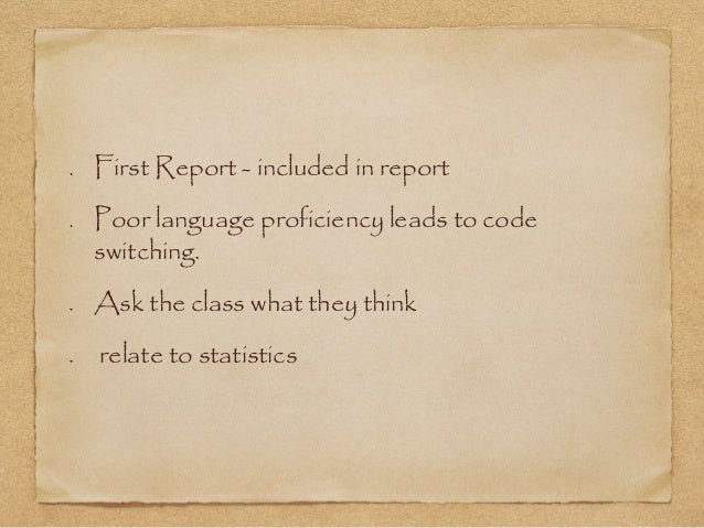 First Report - included in report  Poor language proficiency leads to code  switching.  Ask the class what they think  rel...