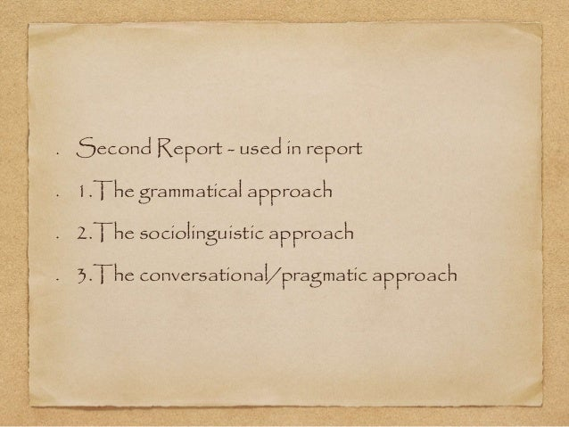 Second Report - used in report  1.The grammatical approach  2.The sociolinguistic approach  3.The conversational/pragmatic...