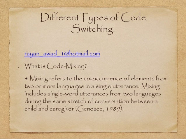 DifferentTypes of Code  Switching.  rayan_awad_1@hotmail.com  What is Code-Mixing?  • Mixing refers to the co-occurrence o...