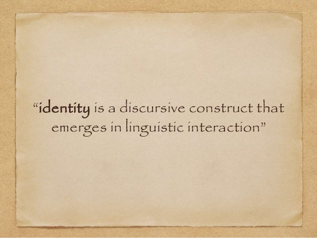 """""""identity is a discursive construct that  emerges in linguistic interaction"""""""