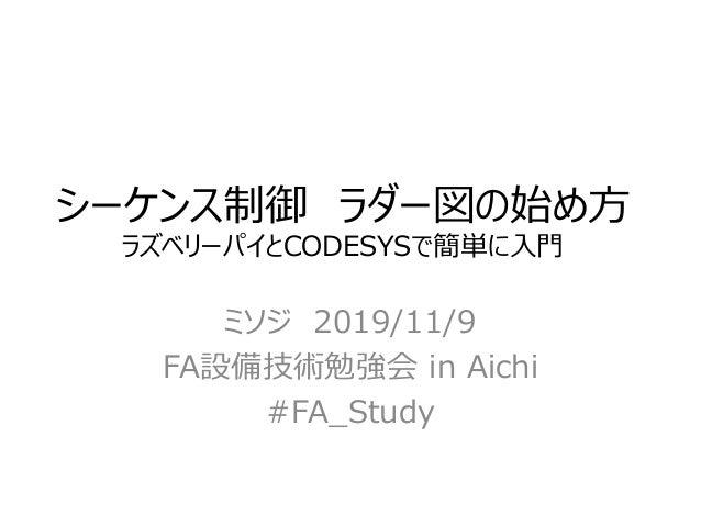 シーケンス制御 ラダー図の始め方 ラズベリーパイとCODESYSで簡単に入門 ミソジ 2019/11/9 FA設備技術勉強会 in Aichi #FA_Study