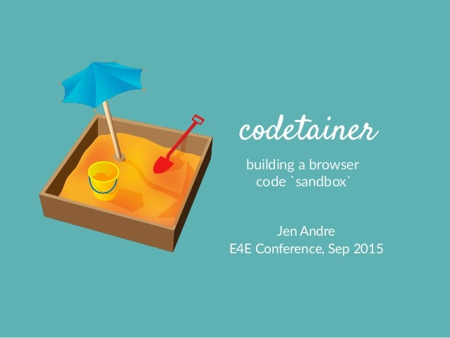 codetainer building  a  browser     code  `sandbox` Jen  Andre   E4E  Conference,  Sep  2015
