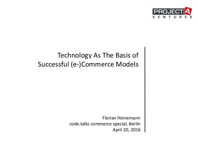 Technology As The Basis of Successful (e-)Commerce Models Florian Heinemann code.talks commerce special, Berlin April 20, ...