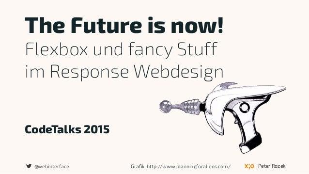 CodeTalks 2015 The Future is now! Flexbox und fancy Stuff  im Response Webdesign Peter Rozek@webinterface Grafik: http://...