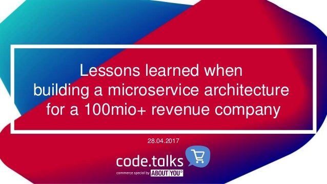 Lessons learned when building a microservice architecture for a 100mio+ revenue company 28.04.2017