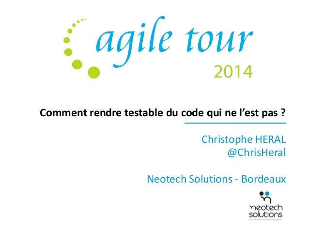 Comment rendre testable du code qui ne l'est pas ?  Christophe HERAL  @ChrisHeral  Neotech Solutions - Bordeaux