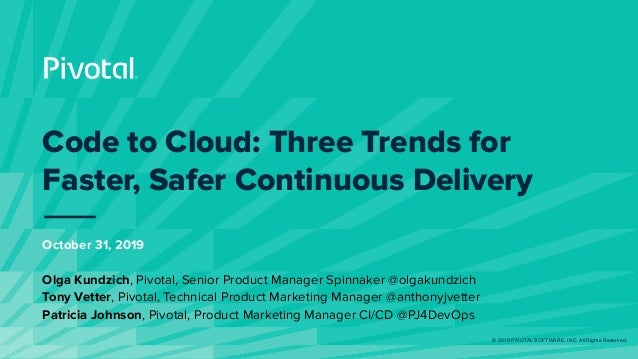 © 2019 PIVOTAL SOFTWARE, INC. All Rights Reserved. Code to Cloud: Three Trends for Faster, Safer Continuous Delivery Octob...