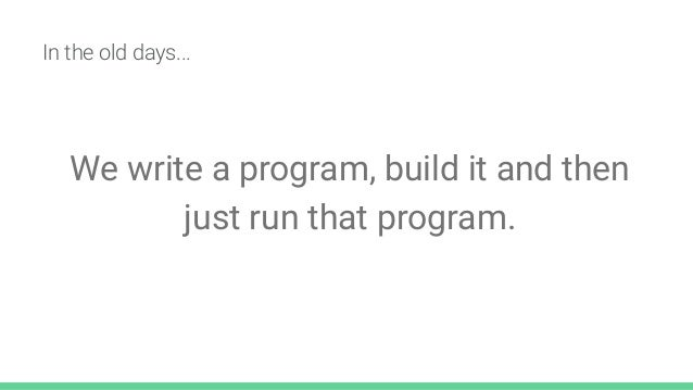 In the old days... We write a program, build it and then just run that program.