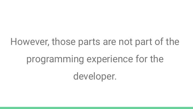 However, those parts are not part of the programming experience for the developer.