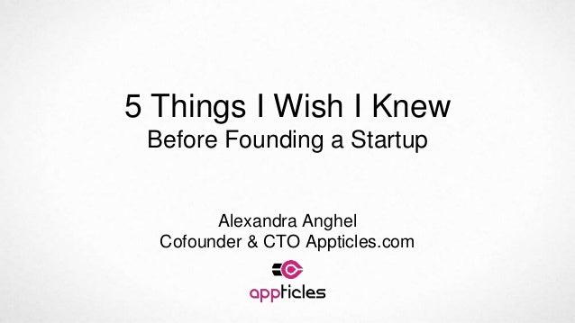 5 Things I Wish I Knew Before Founding a Startup Alexandra Anghel Cofounder & CTO Appticles.com