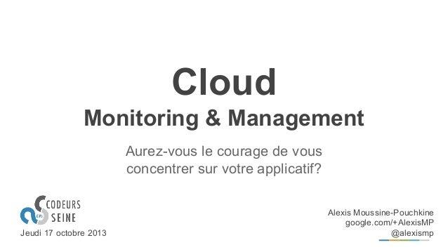 Cloud Monitoring & Management Aurez-vous le courage de vous concentrer sur votre applicatif?  Jeudi 17 octobre 2013  Alexi...