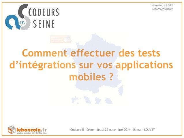 Romain LOUVET  @romainlouvet  Comment effectuer des tests  d'intégrations sur vos applications  mobiles ?  Codeurs En Sein...