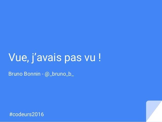 Vue, j'avais pas vu ! Bruno Bonnin - @_bruno_b_ #codeurs2016