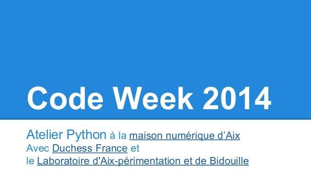 Code Week 2014  Atelier Python à la maison numérique d'Aix  Avec Duchess France et  le Laboratoire d'Aix-périmentation et ...