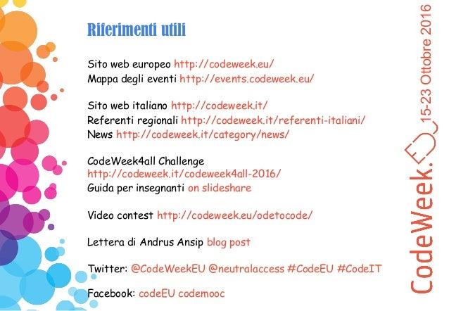 15-23Ottobre2016 Riferimenti utili Sito web europeo http://codeweek.eu/ Mappa degli eventi http://events.codeweek.eu/ Sito...