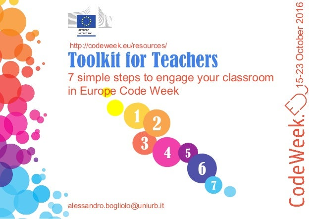 15-23October2016 1 3 4 2 5 6 7 7 simple steps to engage your classroom in Europe Code Week http://codeweek.eu/resources/ T...