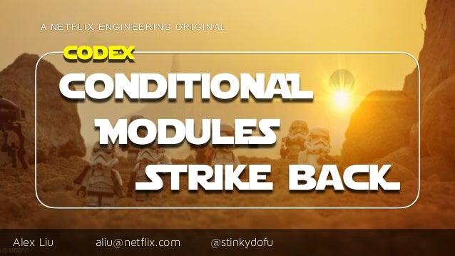 Alex Liu A N E T F L I X E N G I N E E R I N G O R I G I N A L @stinkydofualiu@netflix.com codex conditionaL ModuleS Strik...
