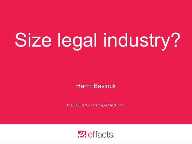 Size legal industry? Harm Bavinck 650 388 2757 - harm@effacts.com