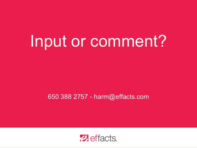 Input or comment? 650 388 2757 - harm@effacts.com