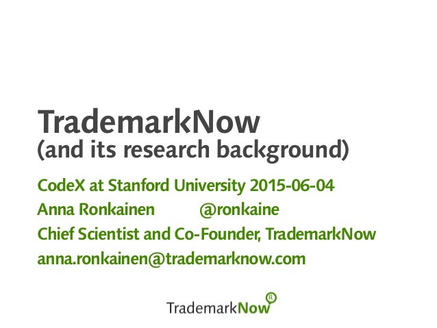TrademarkNow (and its research background) CodeX at Stanford University 2015-06-04 Anna Ronkainen @ronkaine Chief Scientis...