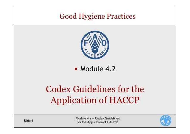 Good Hygiene Practices Slide 1 Module 4.2 – Codex Guidelines for the Application of HACCP §  Module 4.2 Codex Guidelines f...
