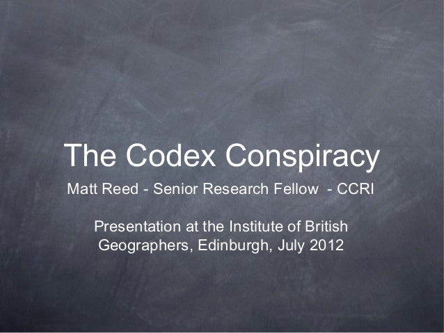The Codex ConspiracyMatt Reed - Senior Research Fellow - CCRI   Presentation at the Institute of British   Geographers, Ed...