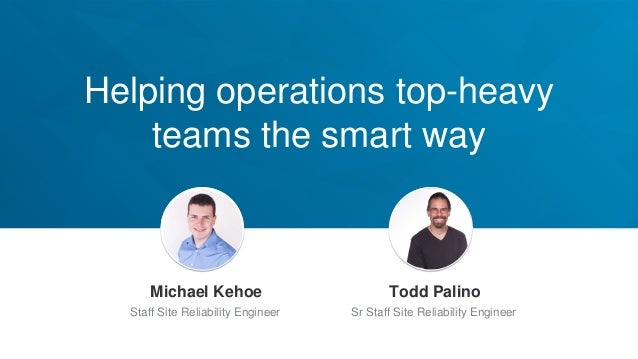 Helping operations top-heavy teams the smart way Jeff Weiner Chief Executive Officer Michael Kehoe Staff Site Reliability ...
