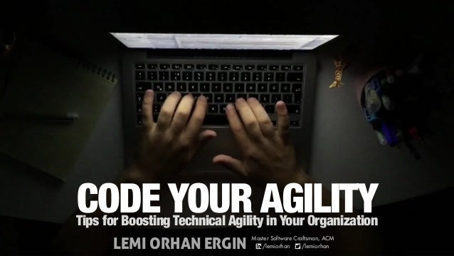 CODE YOUR AGILITYTips for Boosting Technical Agility in Your Organization LEMI ORHAN ERGIN Master Software Craftsman, ACM ...