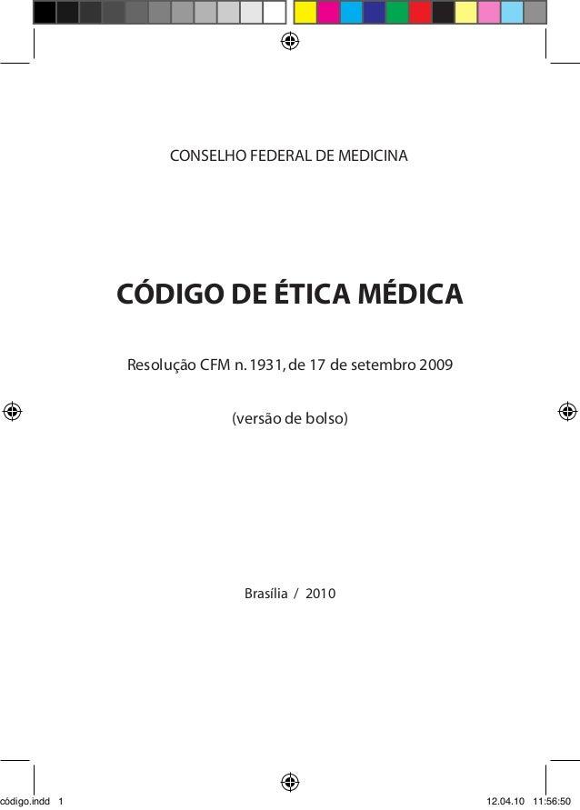 CÓDIGO DE ÉTICA MÉDICA Resolução CFM n.1931,de 17 de setembro 2009 (versão de bolso) Brasília / 2010 CONSELHO FEDERAL DE M...