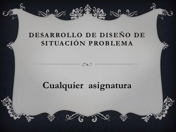 Desarrollo de diseño de situación problema<br />Cualquier  asignatura<br />