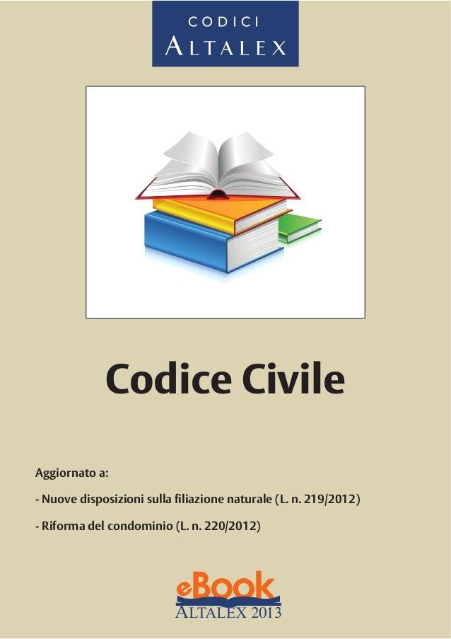 CODICI  Codice Civile Aggiornato a: - Nuove disposizioni sulla filiazione naturale (L. n. 219/2012) - Riforma del condomin...