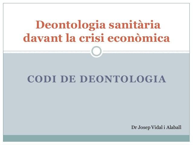 CODI DE DEONTOLOGIA Deontologia sanitària davant la crisi econòmica Dr Josep Vidal i Alaball