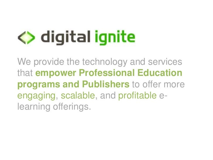 We provide the technology and servicesthat empower Professional Educationprograms and Publishers to offer moreengaging, sc...