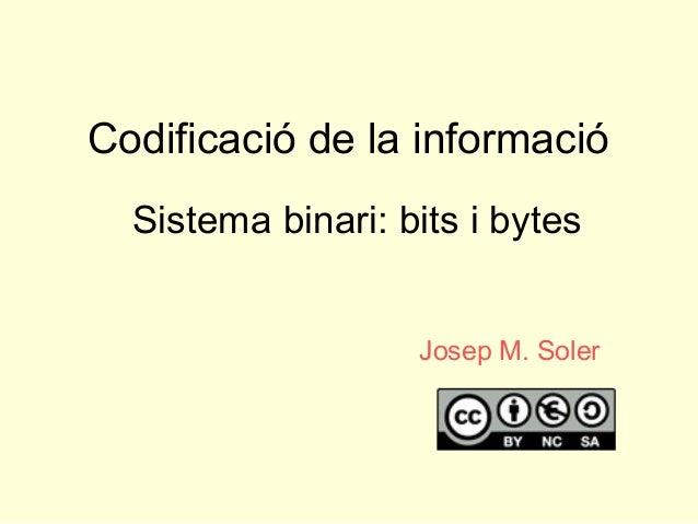 Codificació de la informació Sistema binari: bits i bytes Josep M. Soler