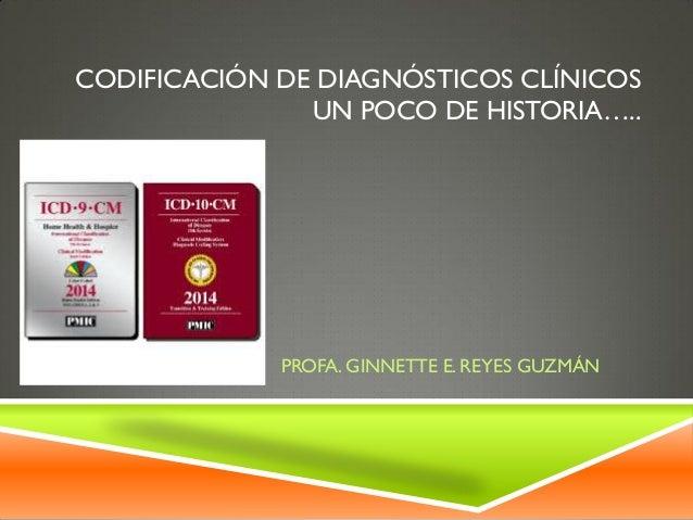 CODIFICACIÓN DE DIAGNÓSTICOS CLÍNICOS UN POCO DE HISTORIA…..  PROFA. GINNETTE E. REYES GUZMÁN